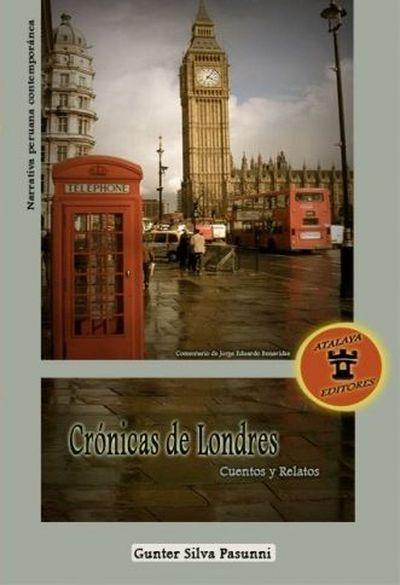 Crónicas de Londres. Cuentos y relatos Gunter Silva Passuni Atalaya Editores Lima, 2012 ISBN: 978-612-45991-2-5 122 páginas