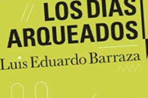"""Los días arqueados"", de Luis Eduardo Barraza"