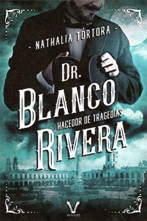 """Dr. Blanco Rivera: hacedor de tragedias"", de Nathalia Tórtora"