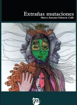 """""""Extrañas mutaciones"""", de Marco Antonio Valencia Calle"""