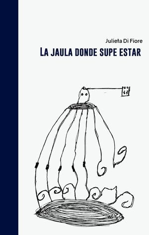 """La jaula donde supe estar"", de Julieta Di Fiore"