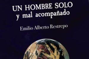 """""""Un hombre solo y mal acompañado"""", de Emilio Alberto Restrepo"""
